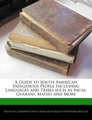 A Guide to South American Indigenous People Including Languages and Tribes Such as Incas, Guarani, Matses and More